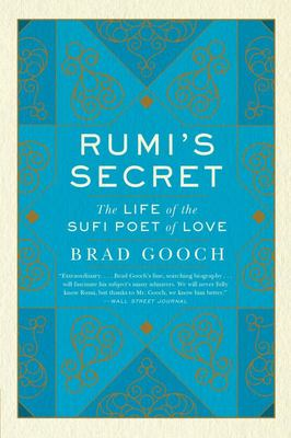 Rumi's Secret : The Life of the Sufi Poet of Love