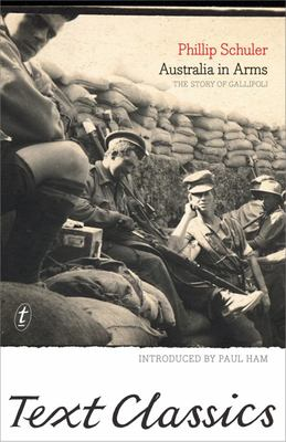 Australia in Arms: The Eyewitness Story of Gallipoli: Text Classics