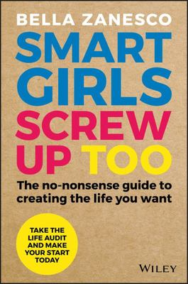 Smart Girls Screw Up Too: The No-Nonsense Guide to Creating The Life You Want