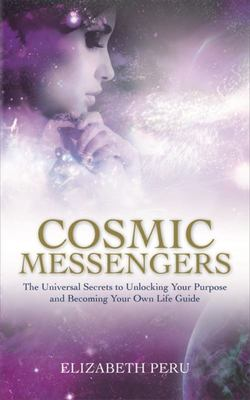 Cosmic Messengers : The Universal Secrets to Unlocking Your Purpose and Becoming Your Own Life Guide