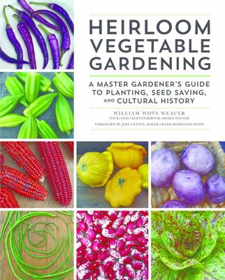 Heirloom Vegetable GardeningA Master Gardener's Guide to Planting, Seed Saving, and Cultural History