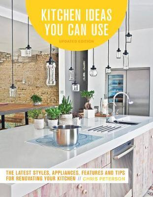 Kitchen Ideas You Can Use: The Latest Styles, Appliances, Features and Tips for Renovating Your Kitchen