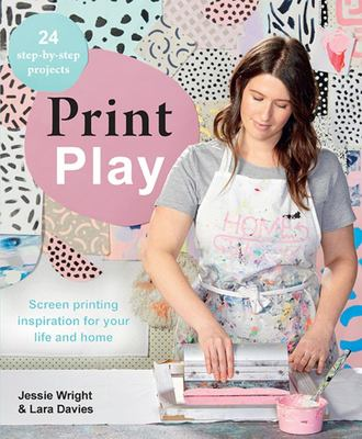 Print Play: Screen Printing Projects for Novice Crafters Through to Pros