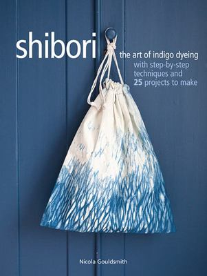 Shibori The Art of Indigo Dyeing with Step-By-step Techniques and 25 Projects to Make