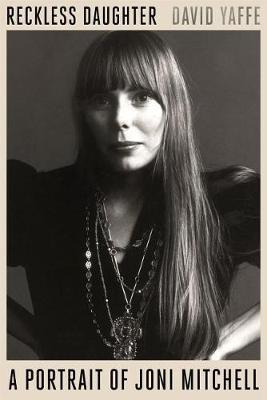 Reckless Daughter A Portrait of Joni Mitchell