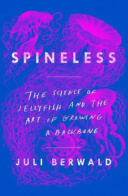 Spineless : The Science of Jellyfish and the Art of Growing a Backbone