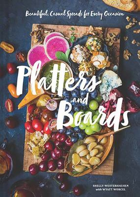 Platters and Boards : Beautiful, Casual Spreads for Every Occasion