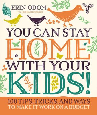You Can Stay Home with Your Kids! 100 Tips, Tricks, and Ways to Make It Work on a Budget