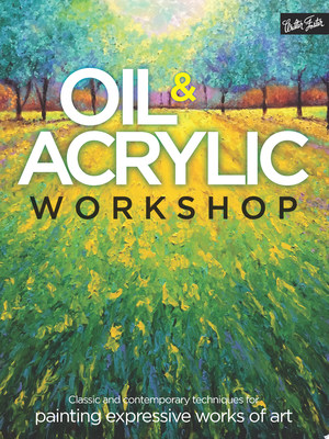 Oil & Acrylic Workshop : Classic and Contemporary Techniques for Painting Expressive Works of Art