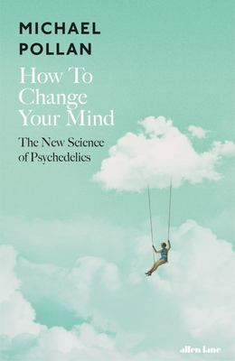 How to Change your Mind: Exploring the New Science of Psychedelics (HB)