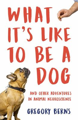 What It's Like to Be a Dog: And Other Adventures in Animal Neuroscience