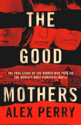 The Good Mothers: The Story of Three Woman Who Took on the World's Most Powerful Mafia