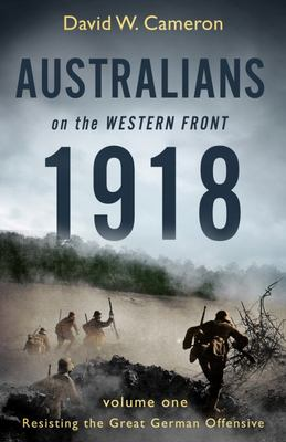 Australians on the Western Front 1918 Vol 1