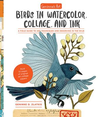 Birds in Watercolor, Collage, and Ink A Field Guide to Art Techniques and Observing in the Wild