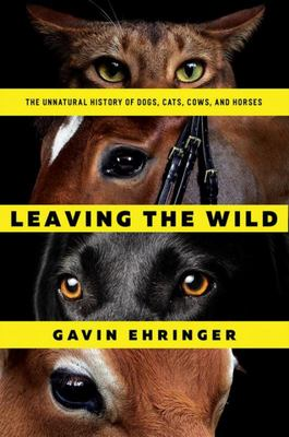 Leaving the WildThe Unnatural History of Dogs, Cats, Cows, and Horses