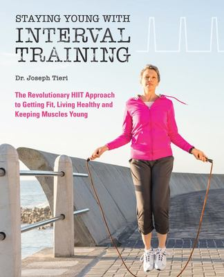 Staying Young with Interval TrainingThe Revolutionary HIIT Approach to Getting Fit, Living Healthy and Keeping Muscles Young