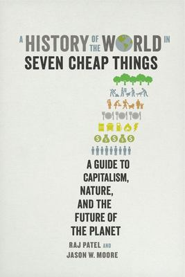 A History of the World in Seven Cheap Things - A Guide to Capitalism, Nature, and the Future of the Planet