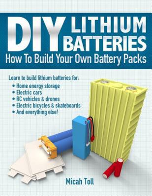 DIY Lithium BatteriesHow to Build Your Own Battery Packs