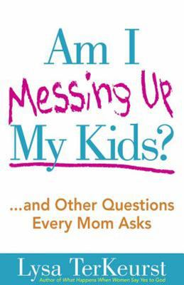 Am I Messing up My Kids?:... and Other Questions Every Mom Asks