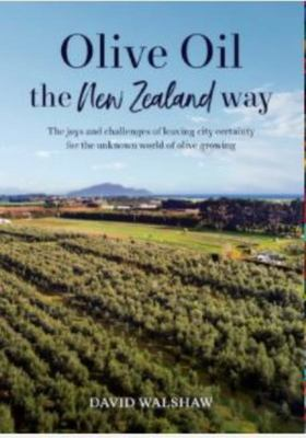 Olive Oil the New Zealand Way : The joys and challenges of leaving city certainty for the unknown world of olive growing