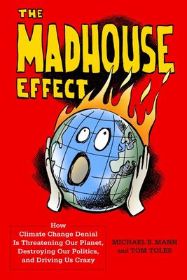 Madhouse Effect: How Climate Change Denial Is Threatening Our Planet, Destrying Our Politics & Driving Us Crazy
