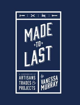 Made to Last - A Compendium of Artisans, Trades & Projects