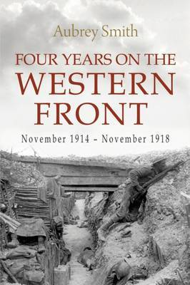 Four Years on the Western Front: Being the Experiences of a Ranker in the London Rifle Brigade, 4th, 3rd and 56th Divisions