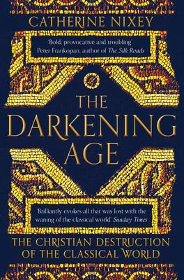 The Darkening Age : The Christian Destruction of the Classical World