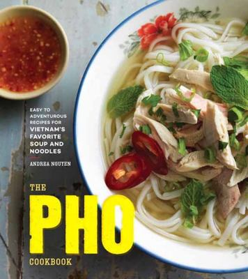 The Pho CookbookEasy to Adventurous Recipes for Vietnam's Favorite Soup and Noodles