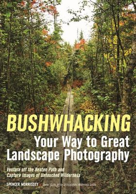 Bushwhacking Your Way to Great Landscape Photography - Techniques for Photographers