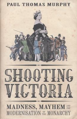 Shooting Victoria: Madness, Mayhem, and the Rebirth of the British Monarchy