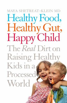 Healthy Food, Healthy Gut, Happy Child: The Real Dirt on Raising Healthy Kids in a Processed World