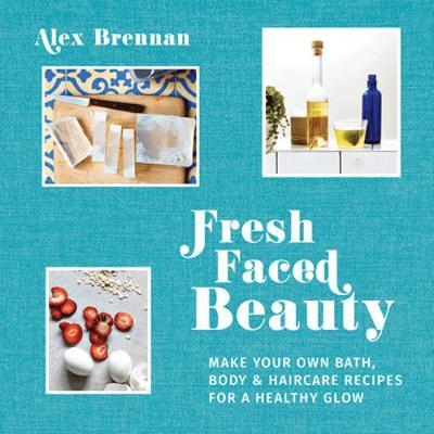 Fresh Faced Beauty: Make Your Own Bath, Body and Haircare Recipes for a Healthy Glow