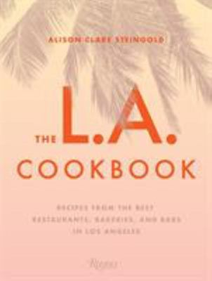 The L. A. Cookbook - Recipes from the Best Restaurants, Bakeries, and Bars in Los Angeles