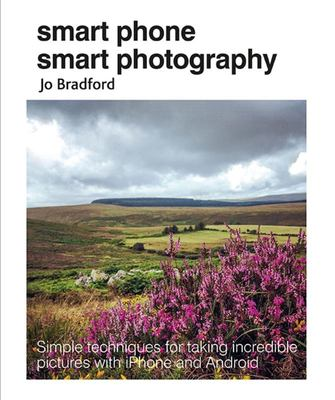 Smart Phone, Smart Photography: Simple Techniques for Taking Incredible Pictures with iPhone and Android