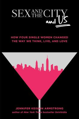 Sex and the City and Us - How Four Single Women Changed the Way We Think, Live, and Love