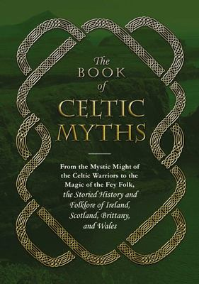 The Book of Celtic Myths: From the Mystic Might of the Celtic Warriors to the Magic of the Fey Folk, the Storied History and Folklore of Ireland, Scotland, Brittany, and Wales