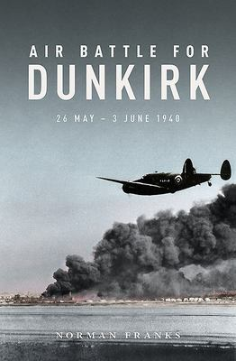 Air Battle for Dunkirk - 26 May - 3 June 1940