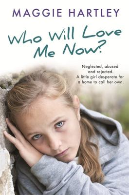 Who Will Love Me Now? - Neglected, Unloved and Rejected: A Little Girl Desperate for a Home to Call Her Own