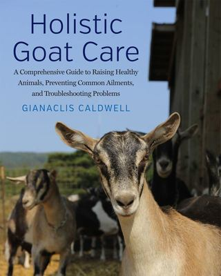 Holistic Goat Care - A Comprehensive Guide to Raising Healthy Animals, Preventing Common Ailments, and Troubleshooting Problems