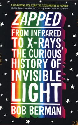 Zapped - From Infrared to X-Rays, the Curious History of Invisible Light