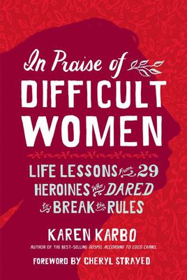 In Praise of Difficult Women - Life Lessons from 29 Heroines Who Dared to Break the Rules