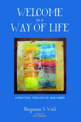 Welcome As a Way of Life - A Practical Theology of Jean Vanier