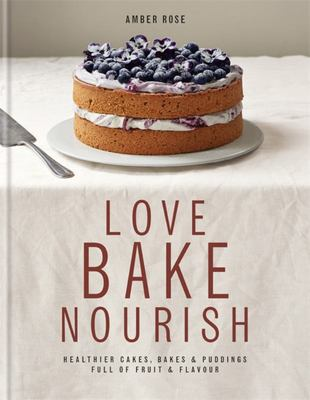 Love, Bake, Nourish: Healthier Cakes, Bakes & Puddings Full of Fruit & Flavour