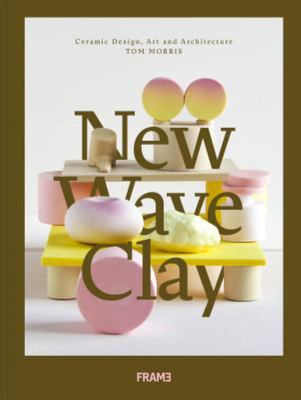 New Wave Clay : Ceramic Design, Art and Architecture