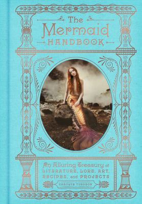 The Mermaid Handbook : An Alluring Treasury of Literature, Lore, Art, Recipes, and Projects