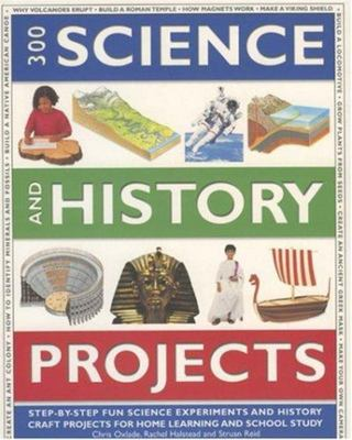 300 Science and History Projects - Step-by-Step Fun Science Experiments and History Craft Projects for Home Learning and School Study