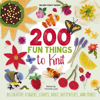200 Fun Things to Knit: Decorative Flowers, Leaves, Bugs, Butterflies, and More!