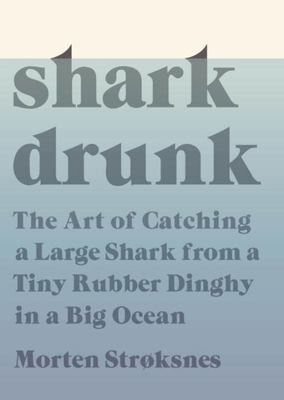 Shark Drunk - The Art of Catching a Large Shark from a Tiny Rubber Dinghy in a Big Ocean