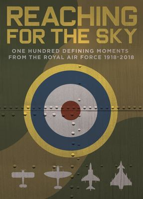 Reaching for the Sky - One Hundred Defining Moments from the Royal Air Force 1918-2018